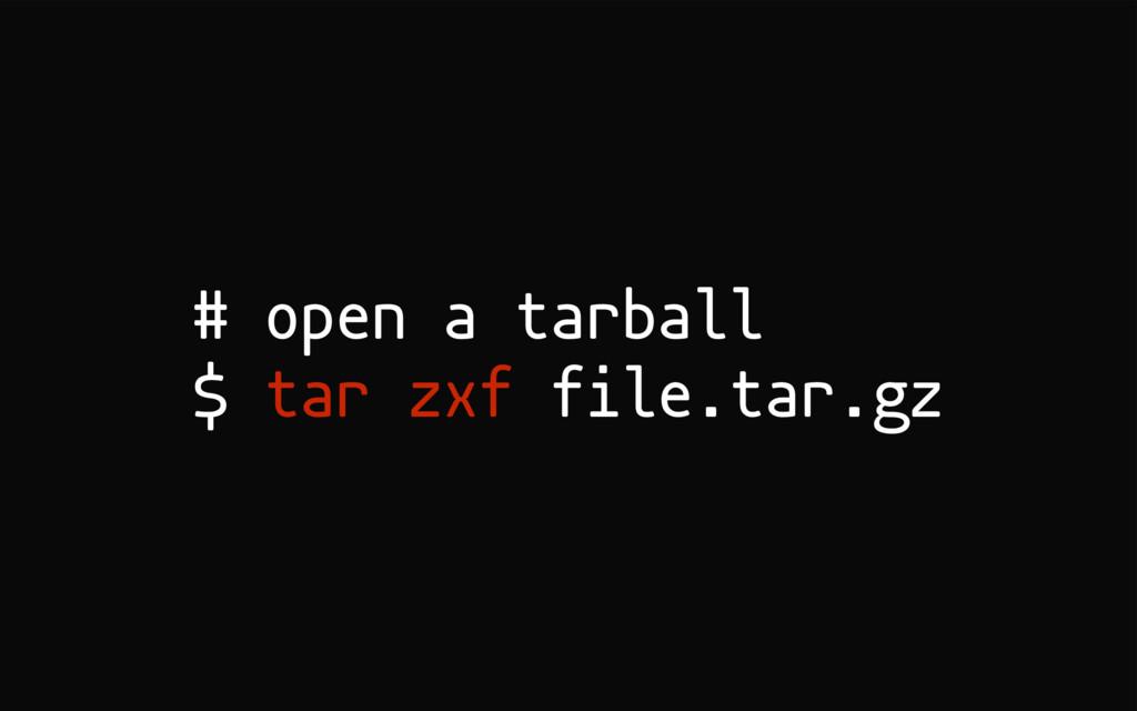 # open a tarball $ tar zxf file.tar.gz