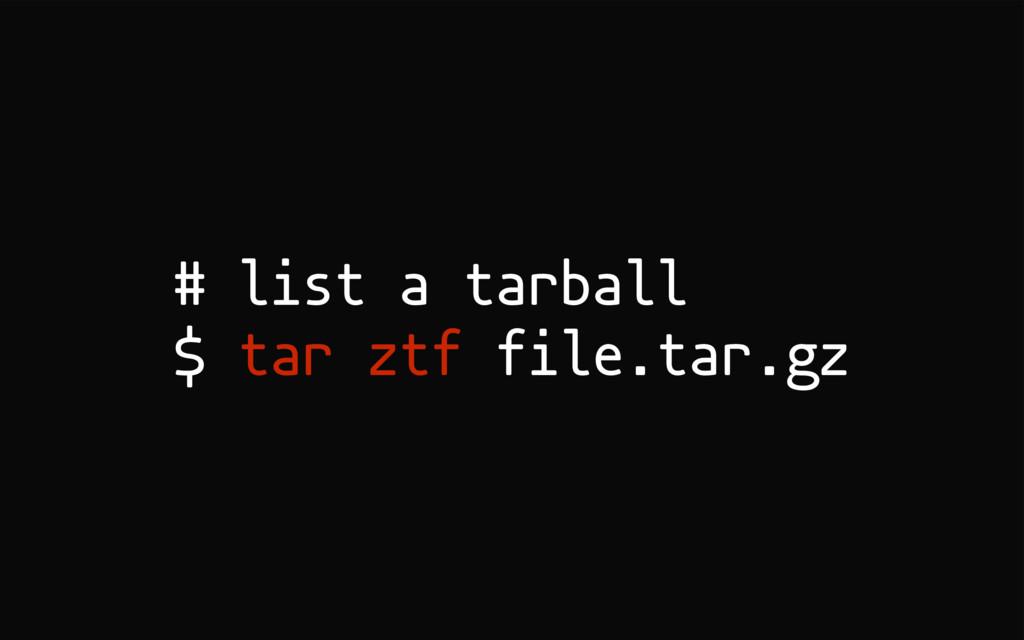 # list a tarball $ tar ztf file.tar.gz