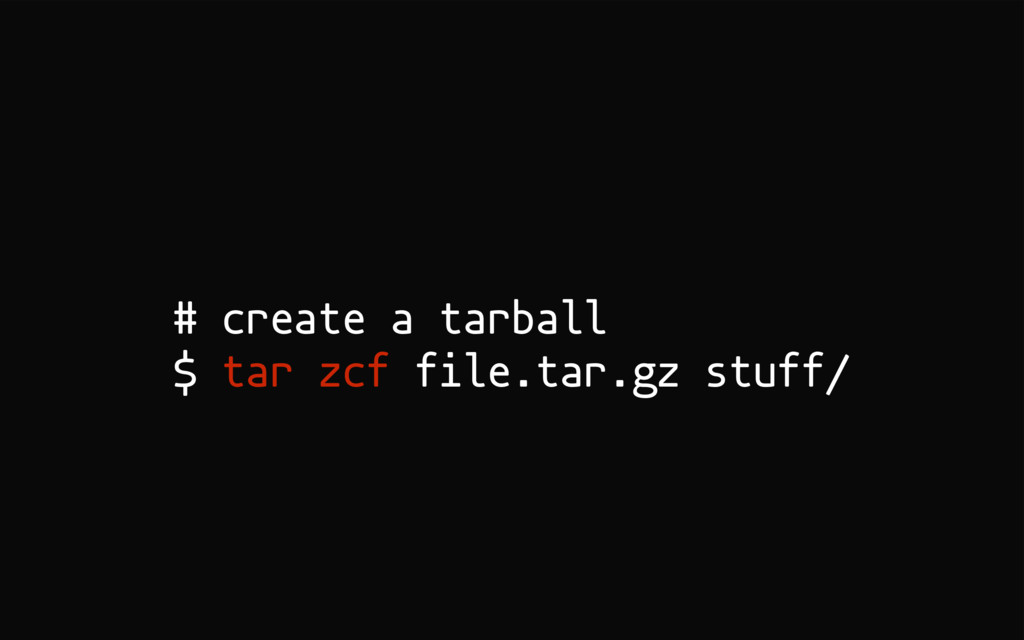 # create a tarball $ tar zcf file.tar.gz stuff/
