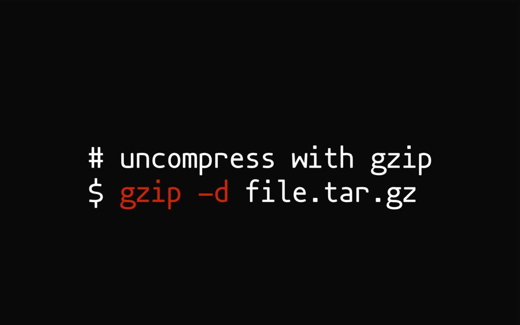 # uncompress with gzip $ gzip -d file.tar.gz