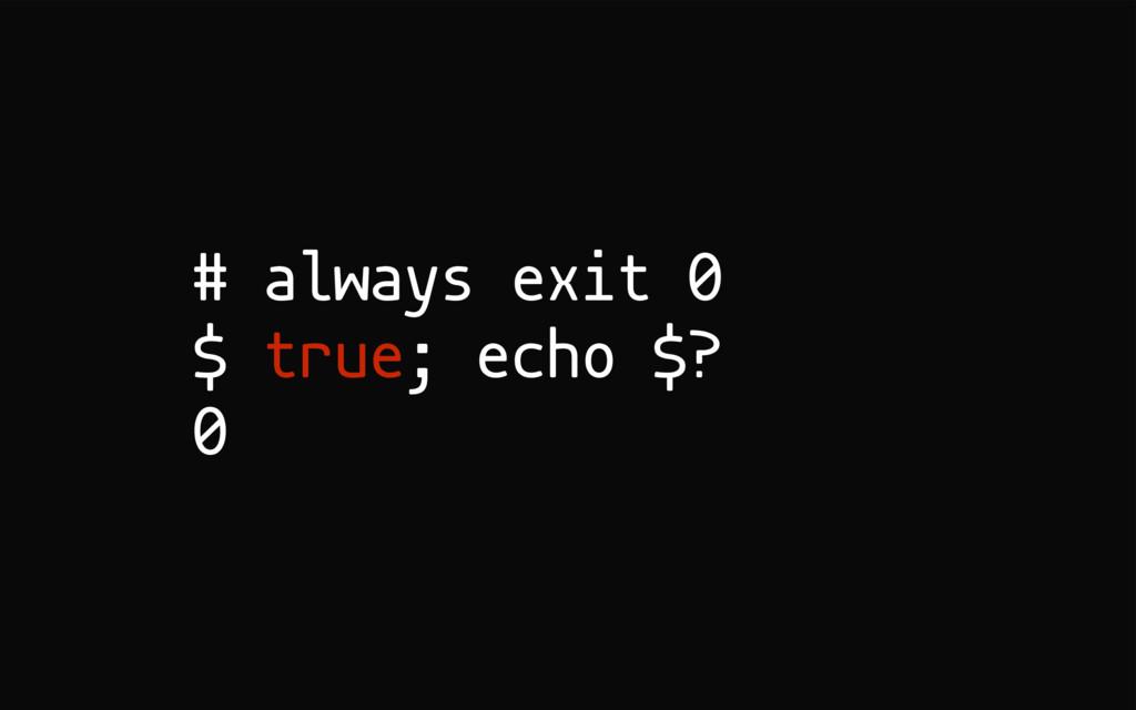 # always exit 0 $ true; echo $? 0
