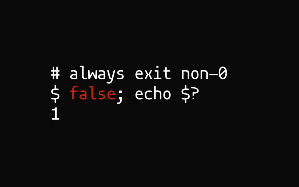 # always exit non-0 $ false; echo $? 1
