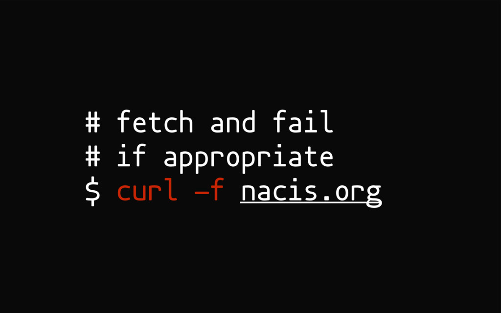 # fetch and fail # if appropriate $ curl -f nac...