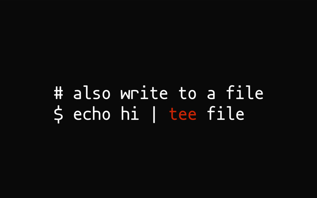 # also write to a file $ echo hi | tee file