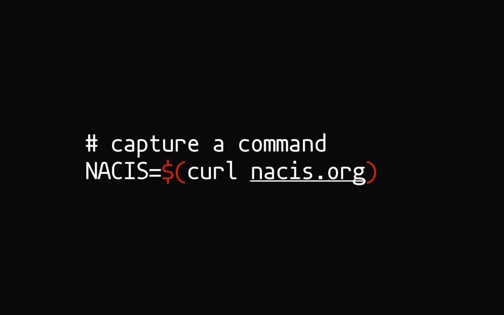 # capture a command NACIS=$(curl nacis.org)