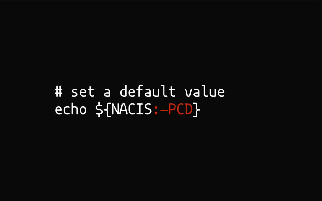 # set a default value echo ${NACIS:-PCD}