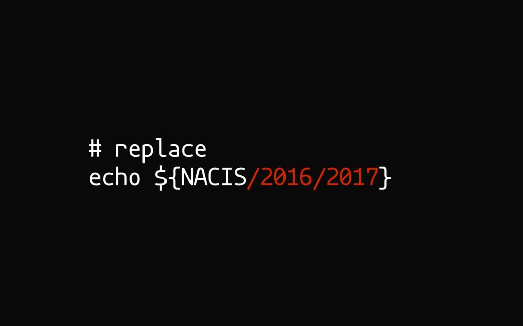 # replace echo ${NACIS/2016/2017}