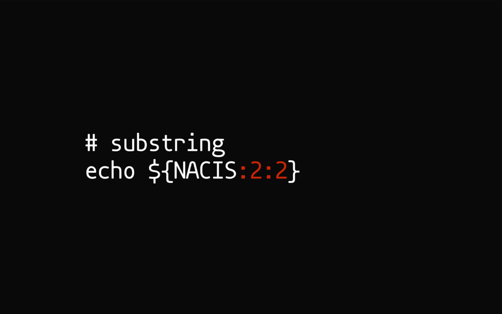 # substring echo ${NACIS:2:2}