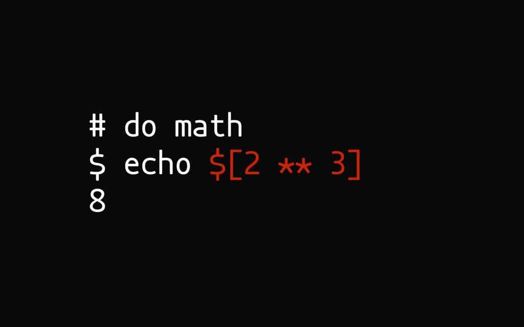 # do math $ echo $[2 ** 3] 8