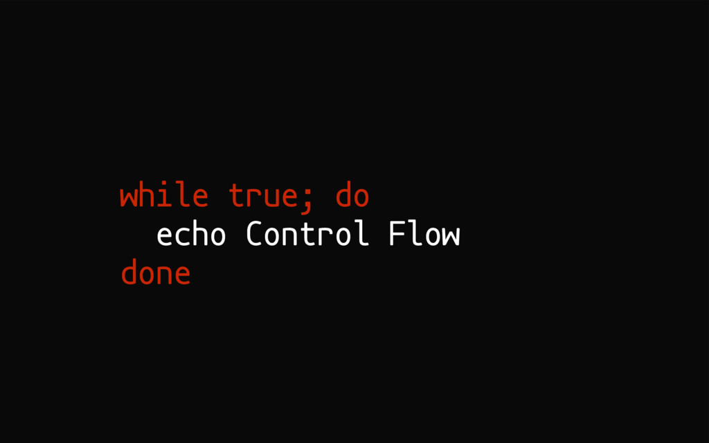 while true; do echo Control Flow done
