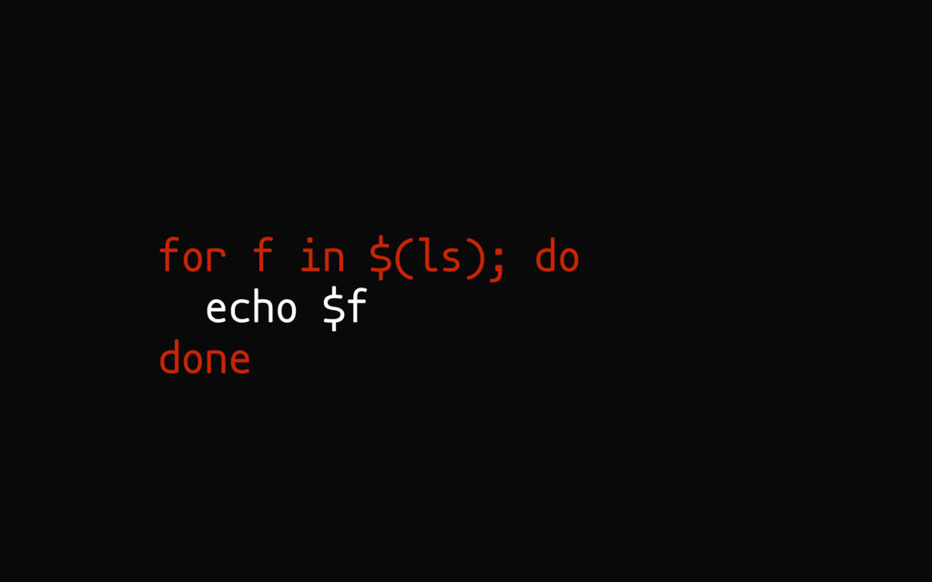 for f in $(ls); do echo $f done