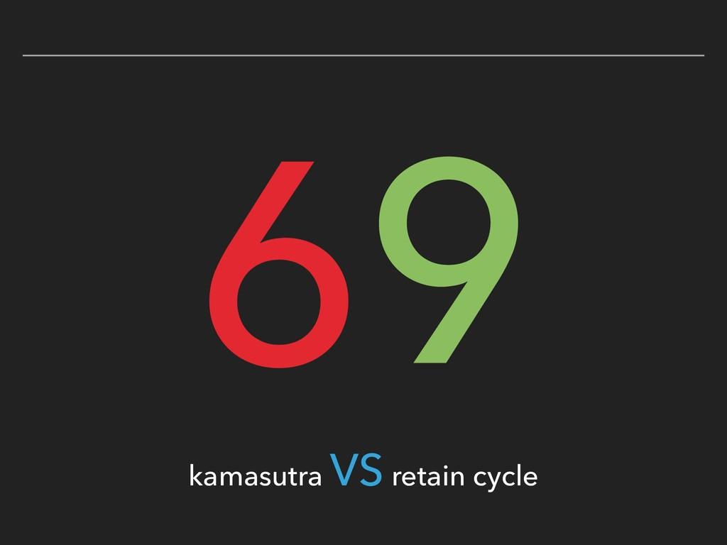 69 kamasutra VS retain cycle