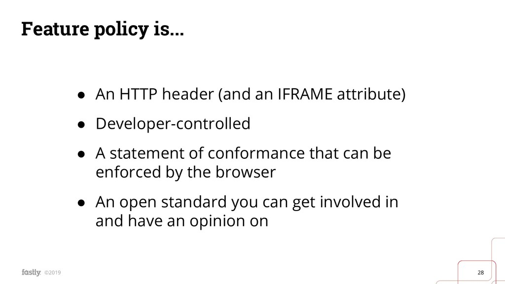 28 ©2019 Feature policy is... ● An HTTP header ...