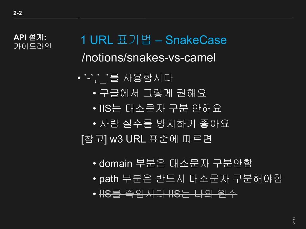 2 6 1 URL 표기법 – SnakeCase 2-2 API 설계: 가이드라인 • `...