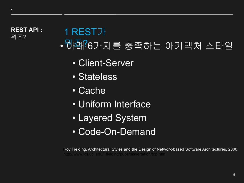 5 1 REST가 뭐죠? 1 REST API : 뭐죠? • 아래 6가지를 충족하는 아...