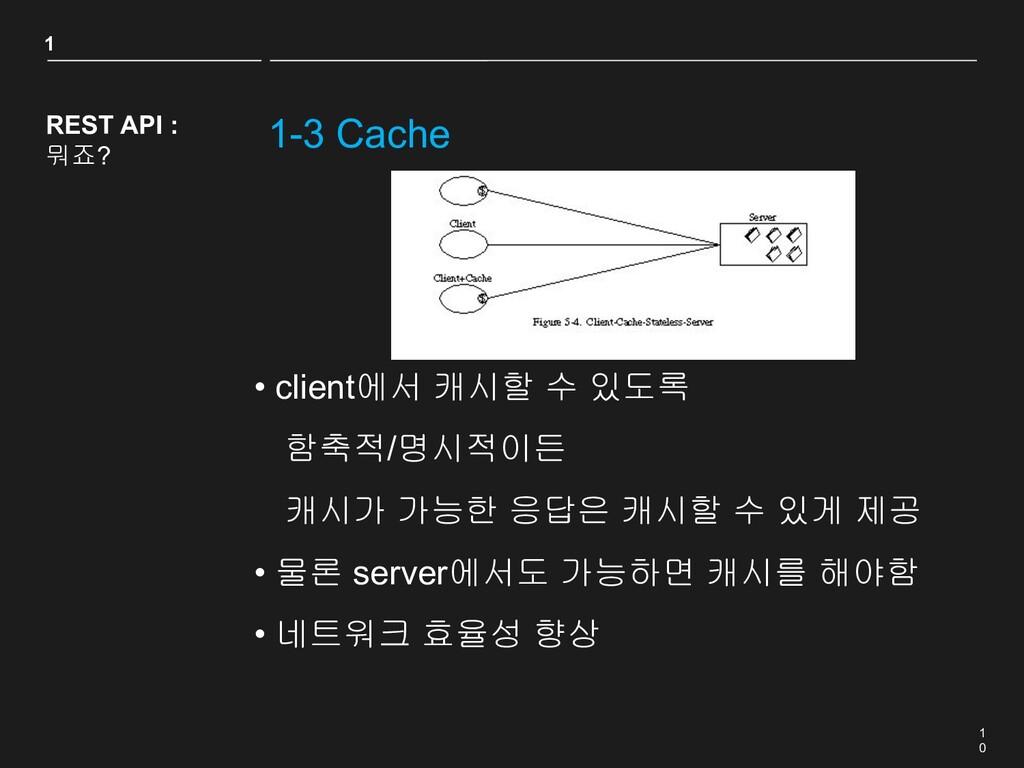 1 0 1-3 Cache REST API : 뭐죠? • client에서 캐시할 수 있...