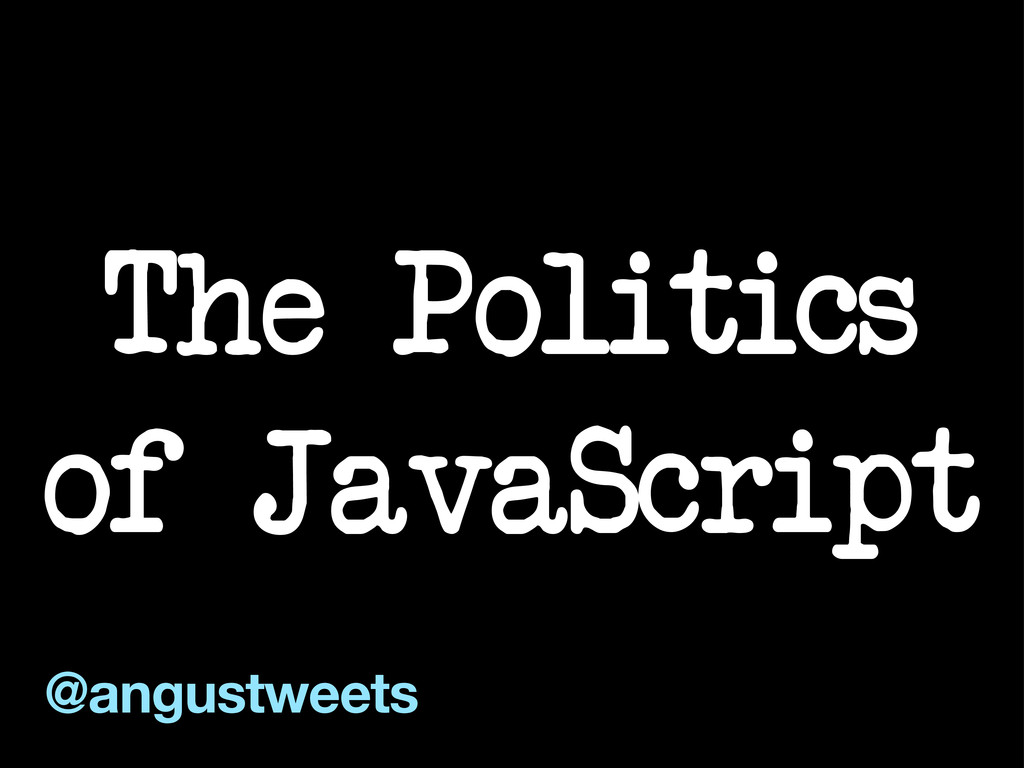 The Politics of JavaScript @angustweets