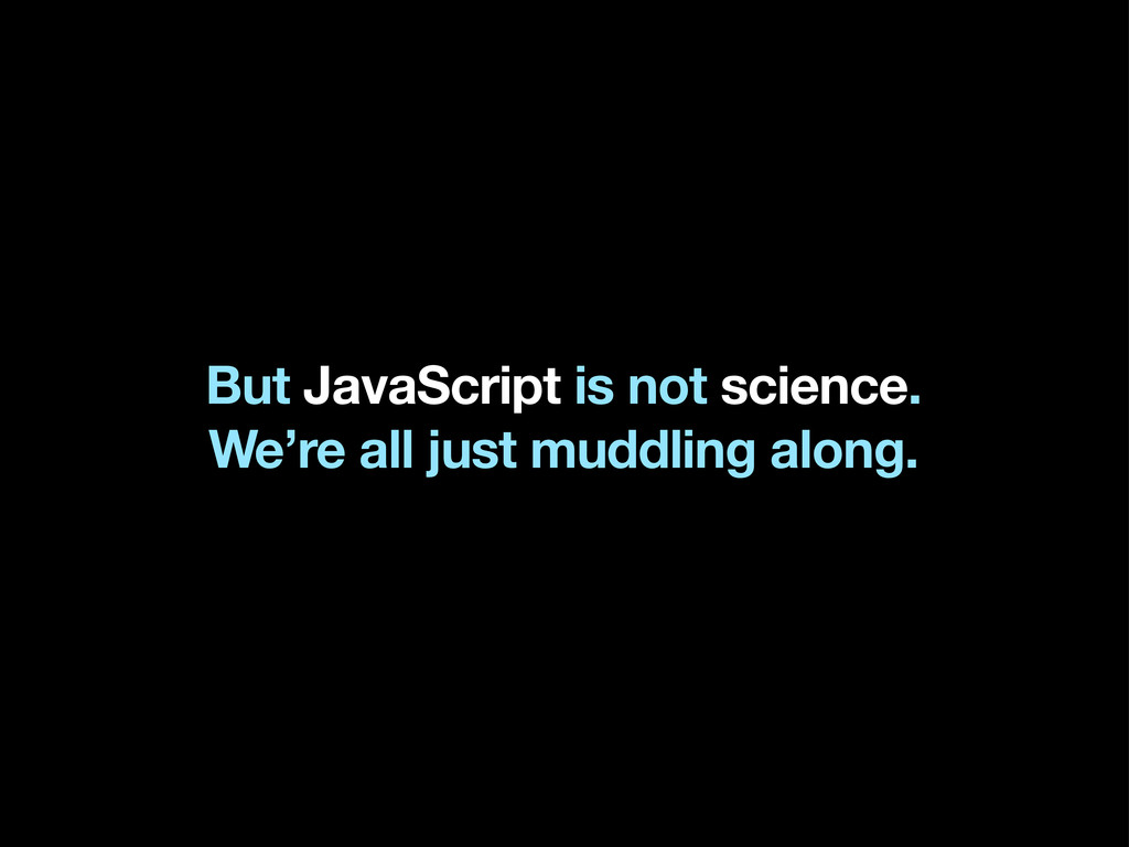 But JavaScript is not science. We're all just m...