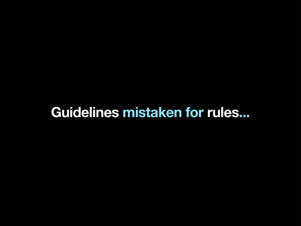 Guidelines mistaken for rules...