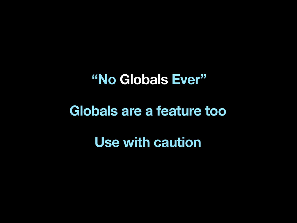 """No Globals Ever"" Globals are a feature too Use..."