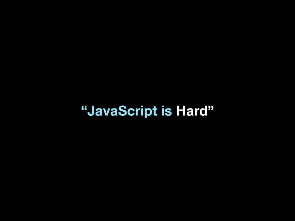 """JavaScript is Hard"""