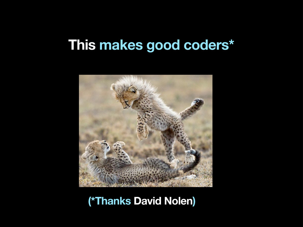 This makes good coders* (*Thanks David Nolen)