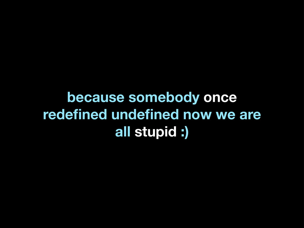 because somebody once redefined undefined now we ...