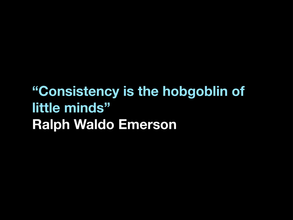 """""""Consistency is the hobgoblin of little minds"""" ..."""