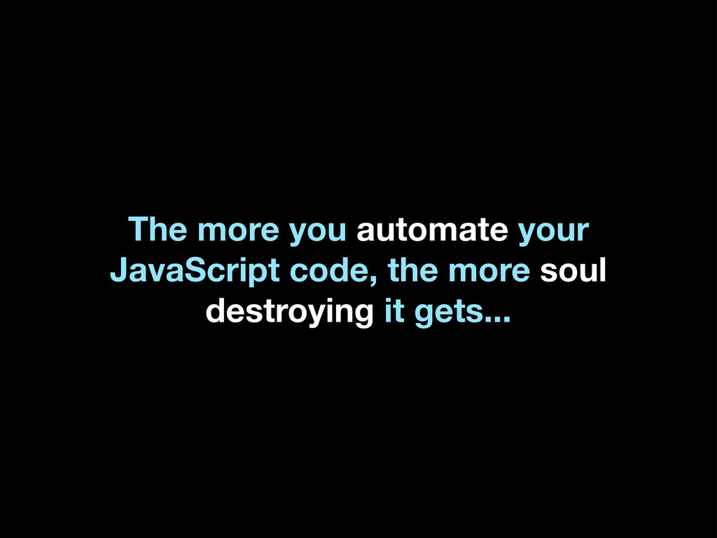 The more you automate your JavaScript code, the...