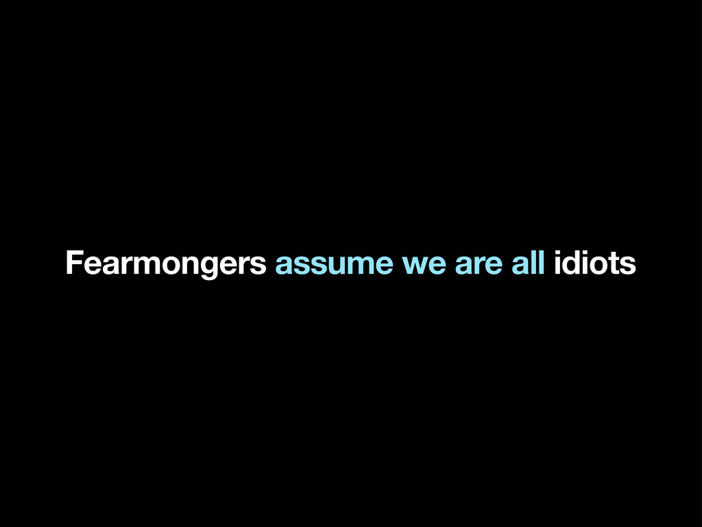 Fearmongers assume we are all idiots
