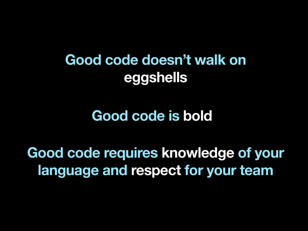 Good code doesn't walk on eggshells Good code r...