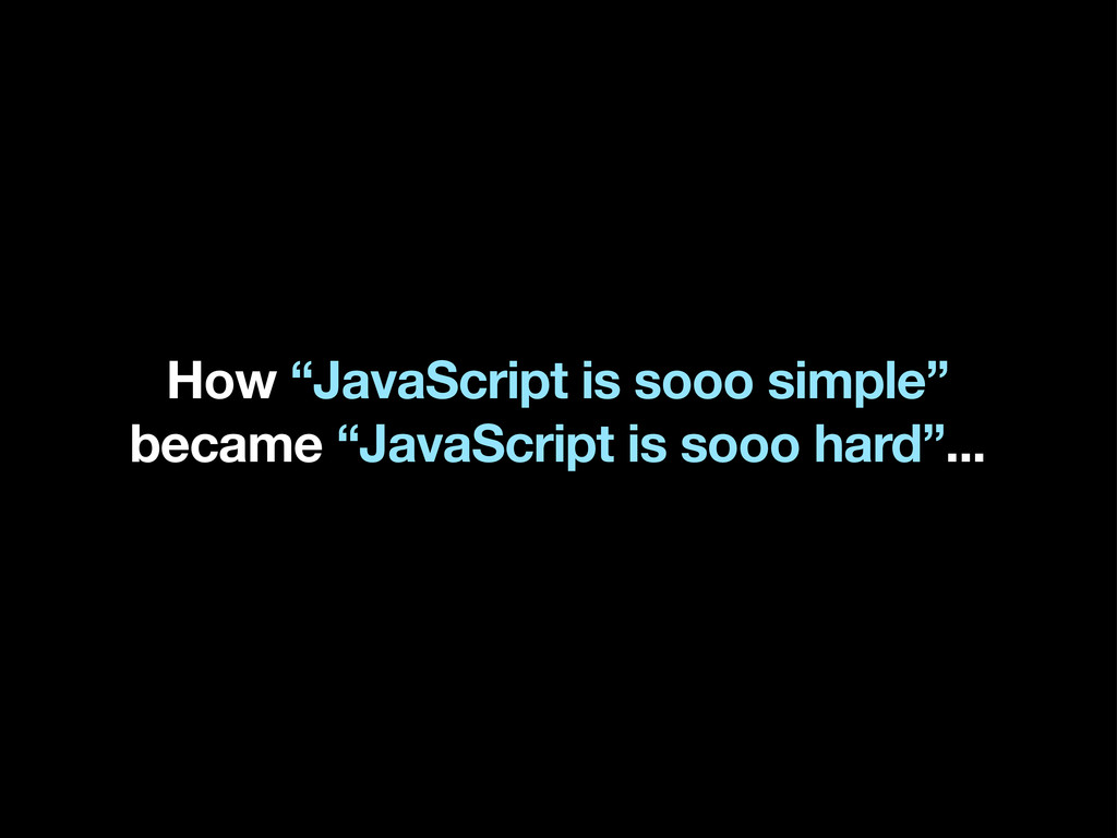 "How ""JavaScript is sooo simple"" became ""JavaScr..."