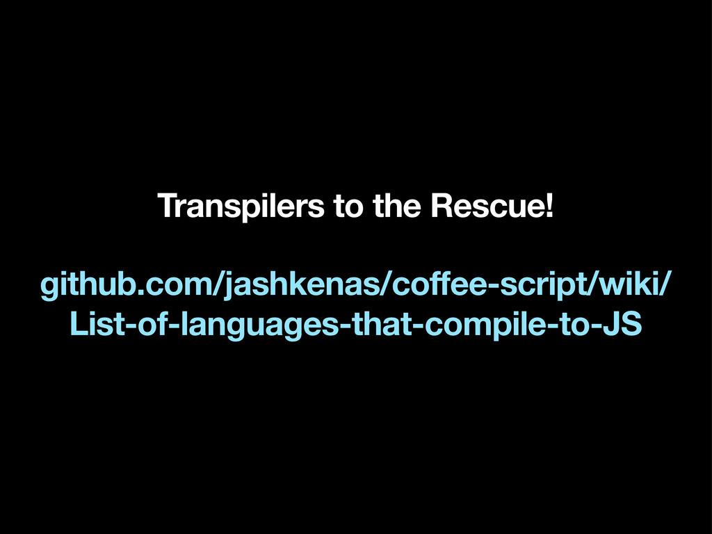 Transpilers to the Rescue! github.com/jashkenas...