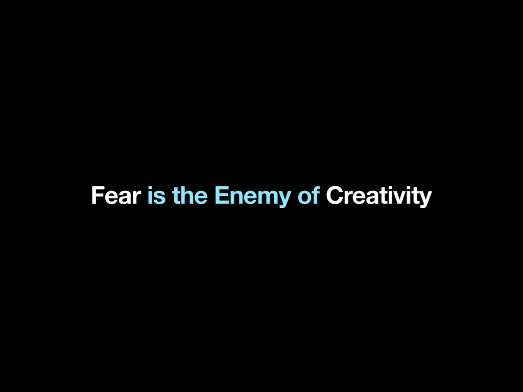 Fear is the Enemy of Creativity