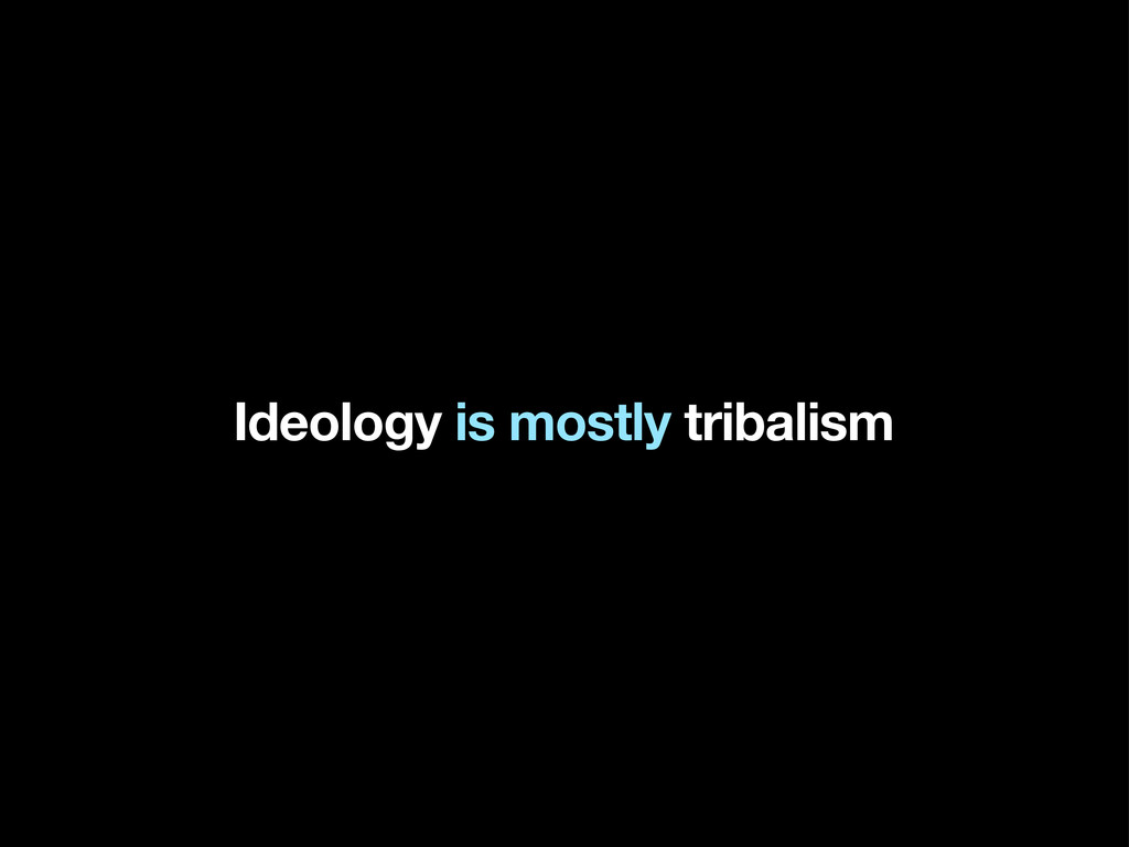 Ideology is mostly tribalism