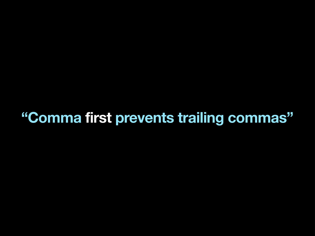 """Comma first prevents trailing commas"""