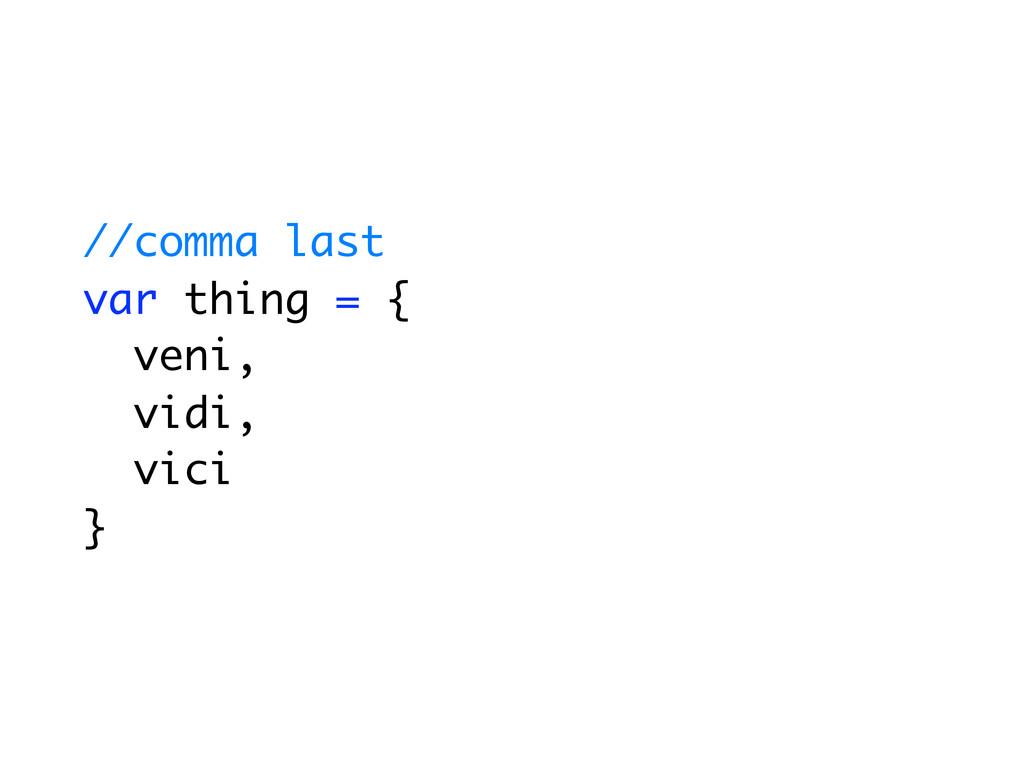 //comma last var thing = { veni, vidi, vici }