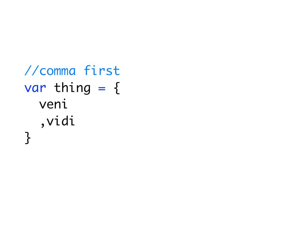 //comma first var thing = { veni ,vidi }