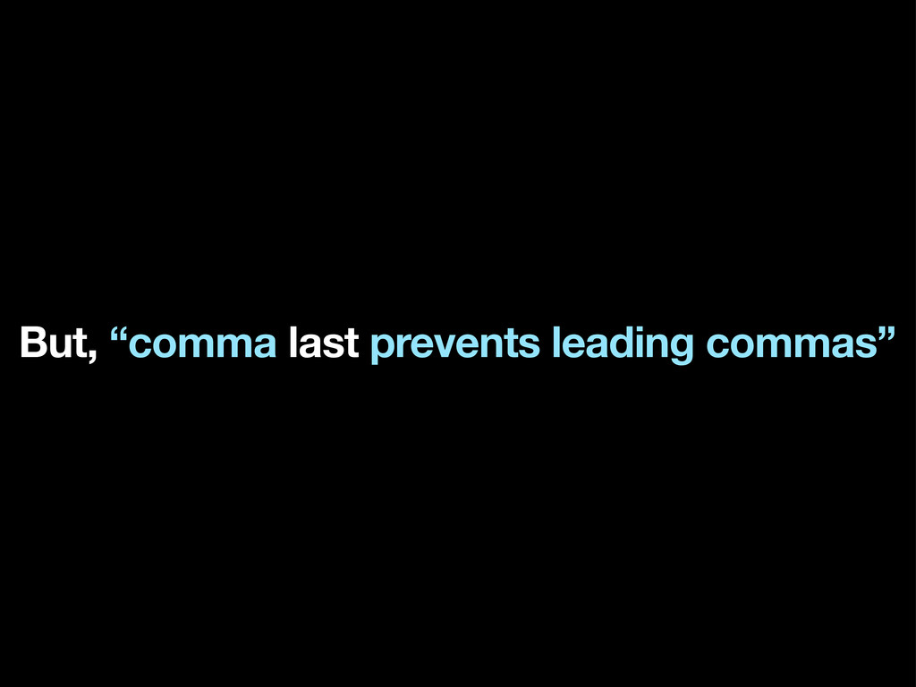 "But, ""comma last prevents leading commas"""