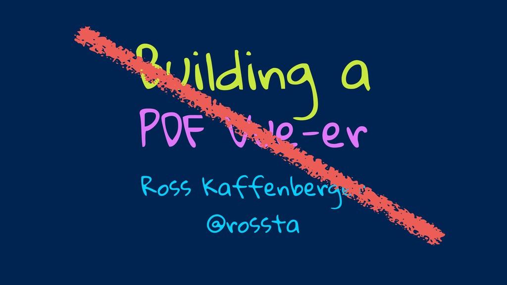 Ross Kaffenberger @rossta Building a PDF Vue-er