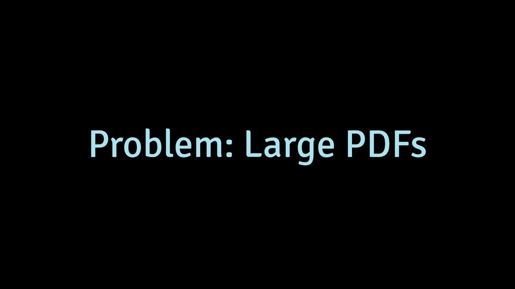 Problem: Large PDFs