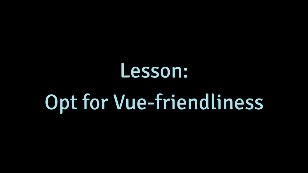 Lesson: Opt for Vue-friendliness