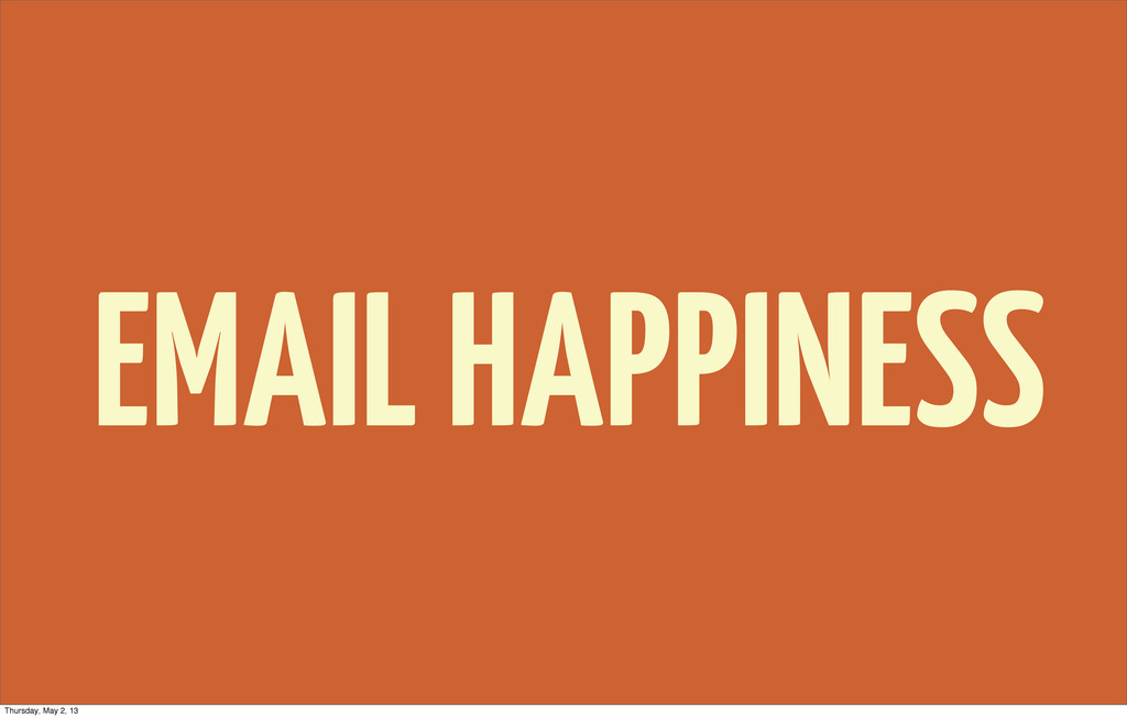 EMAIL HAPPINESS Thursday, May 2, 13
