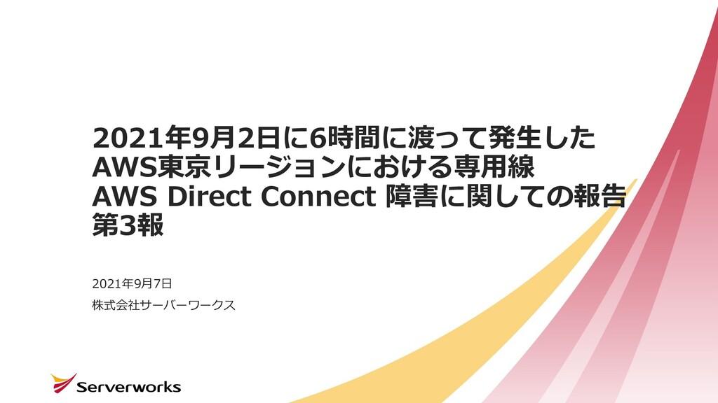 株式会社サーバーワークス 2021年9⽉2⽇に6時間に渡って発⽣した AWS東京リージョンにお...
