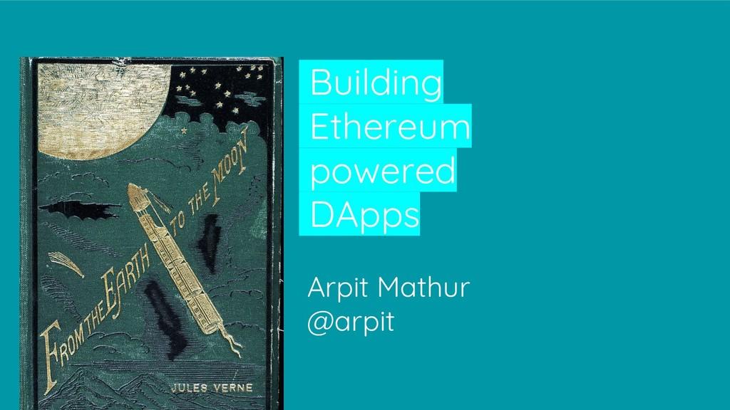 Building Ethereum powered DApps Arpit Mathur @a...