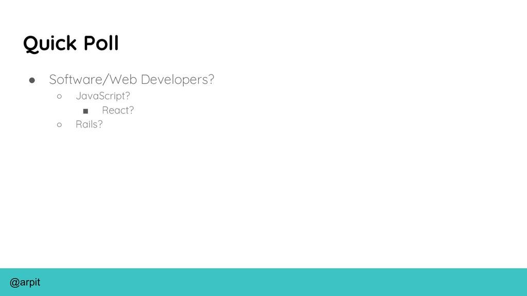 @arpit Quick Poll ● Software/Web Developers? ○ ...