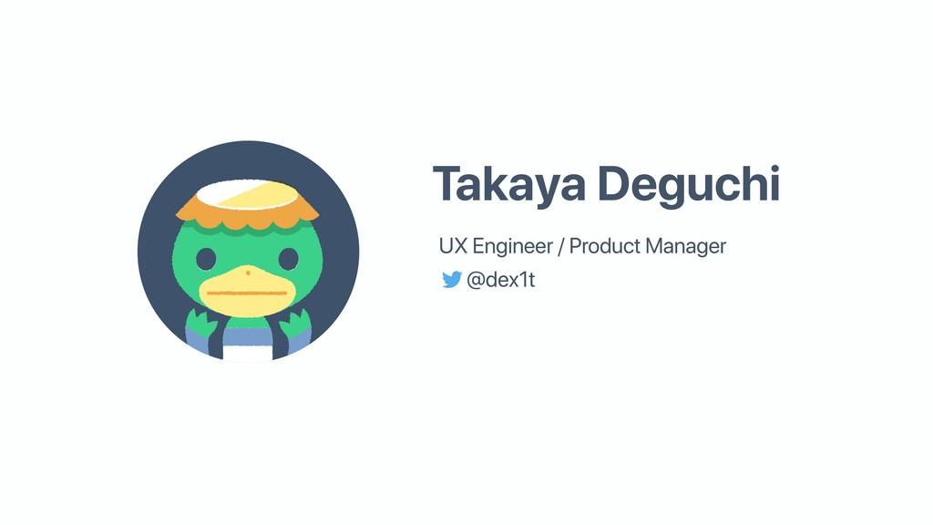@dex1t Takaya Deguchi UX Engineer / Product Man...