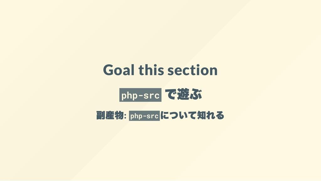 Goal this section php-src で遊ぶ 副産物: php-src について...