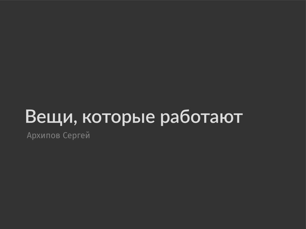 Вещи, которые работают Архипов Сергей