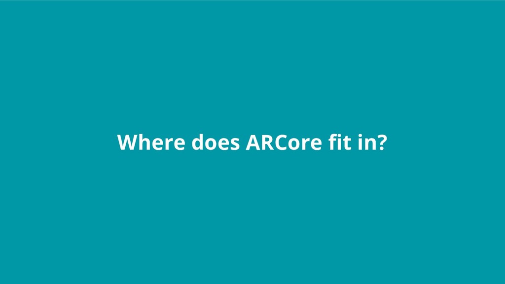Where does ARCore fit in?